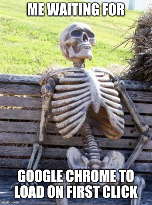 im back (also im sorry if this is a repost) |  ME WAITING FOR; GOOGLE CHROME TO LOAD ON FIRST CLICK | image tagged in never,gonna,give,you,up | made w/ Imgflip meme maker