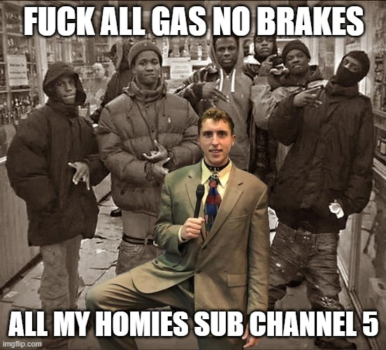 FUCK ALL GAS NO BRAKES; ALL MY HOMIES SUB CHANNEL 5 | made w/ Imgflip meme maker