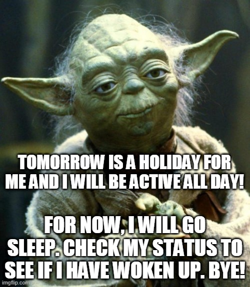 Star Wars Yoda |  TOMORROW IS A HOLIDAY FOR ME AND I WILL BE ACTIVE ALL DAY! FOR NOW, I WILL GO SLEEP. CHECK MY STATUS TO SEE IF I HAVE WOKEN UP. BYE! | image tagged in memes,star wars yoda | made w/ Imgflip meme maker