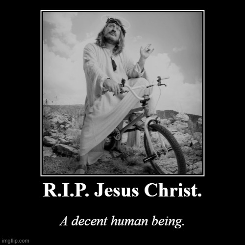 RIghteous redux of this new bicycle meme :) | R.I.P. Jesus Christ. | A decent human being. | image tagged in funny,demotivationals | made w/ Imgflip demotivational maker