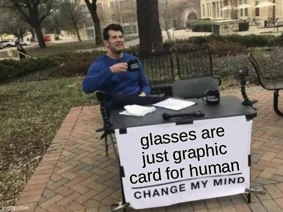 truth |  glasses are just graphic card for human | image tagged in memes,change my mind | made w/ Imgflip meme maker