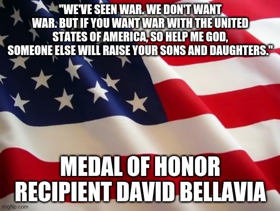 "We don't want it, but we are prepared! |  ""WE'VE SEEN WAR. WE DON'T WANT WAR. BUT IF YOU WANT WAR WITH THE UNITED STATES OF AMERICA, SO HELP ME GOD, SOMEONE ELSE WILL RAISE YOUR SONS AND DAUGHTERS.""; MEDAL OF HONOR RECIPIENT DAVID BELLAVIA 