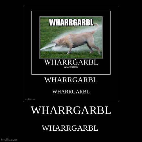 WHARRGARBL | WHARRGARBL | image tagged in funny,demotivationals | made w/ Imgflip demotivational maker
