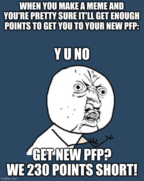BreH |  WHEN YOU MAKE A MEME AND YOU'RE PRETTY SURE IT'LL GET ENOUGH POINTS TO GET YOU TO YOUR NEW PFP:; Y U NO; GET NEW PFP? WE 230 POINTS SHORT! | image tagged in memes,y u no | made w/ Imgflip meme maker
