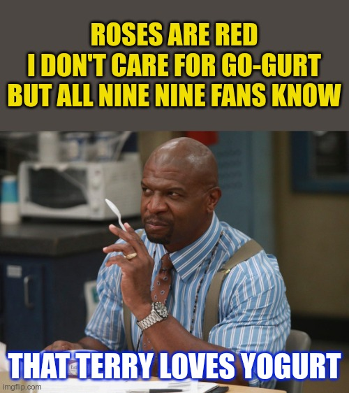 Terry LOVES Yogurt |  ROSES ARE RED I DON'T CARE FOR GO-GURT BUT ALL NINE NINE FANS KNOW; THAT TERRY LOVES YOGURT | image tagged in terry loves yogurt,roses are red,terry jeffords,terry,yogurt | made w/ Imgflip meme maker