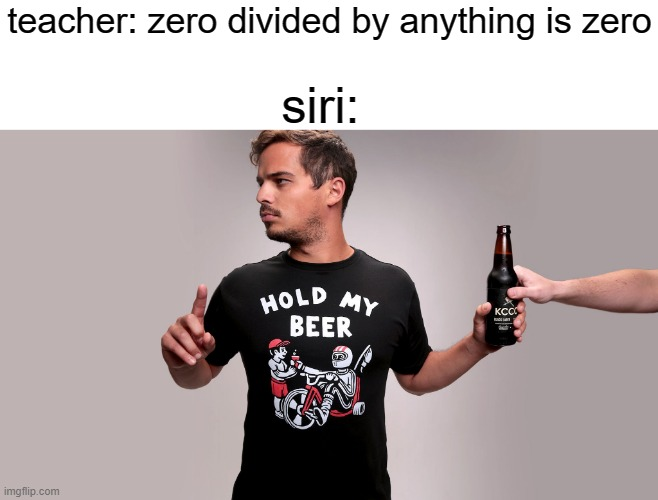 divide. |  teacher: zero divided by anything is zero; siri: | image tagged in hold my beer | made w/ Imgflip meme maker