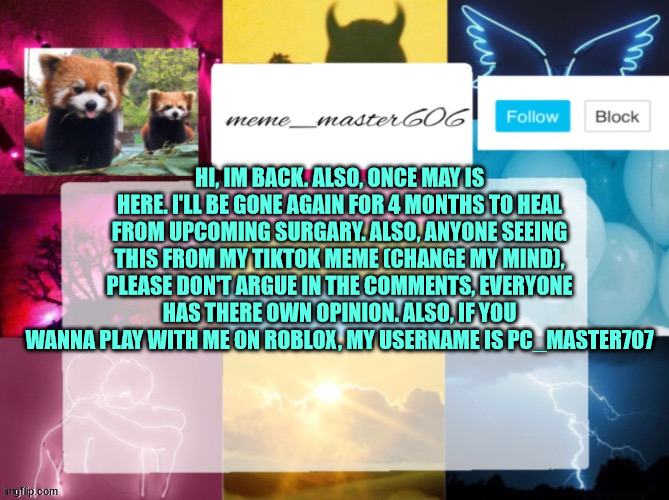 Im back (for now) |  HI, IM BACK. ALSO, ONCE MAY IS HERE. I'LL BE GONE AGAIN FOR 4 MONTHS TO HEAL FROM UPCOMING SURGARY. ALSO, ANYONE SEEING THIS FROM MY TIKTOK MEME (CHANGE MY MIND), PLEASE DON'T ARGUE IN THE COMMENTS, EVERYONE HAS THERE OWN OPINION. ALSO, IF YOU WANNA PLAY WITH ME ON ROBLOX, MY USERNAME IS PC_MASTER707 | image tagged in back,return of the king,why are you reading this,tiktok sucks,personal | made w/ Imgflip meme maker