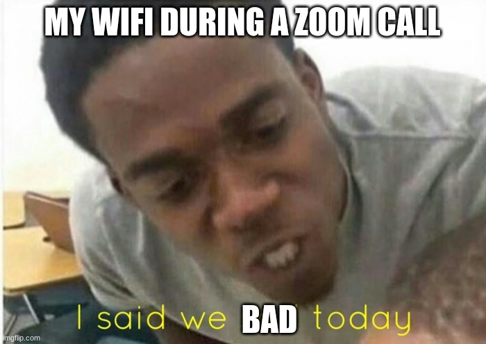 i said we ____ today |  MY WIFI DURING A ZOOM CALL; BAD | image tagged in i said we ____ today | made w/ Imgflip meme maker