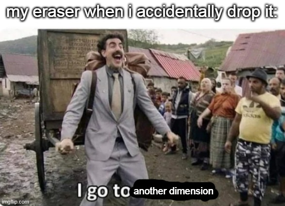 oof |  my eraser when i accidentally drop it:; another dimension | image tagged in i go to america,memes,relatable,school | made w/ Imgflip meme maker