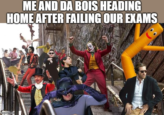 Joker stair (many) |  ME AND DA BOIS HEADING HOME AFTER FAILING OUR EXAMS | image tagged in joker stair many,i'm 16 so don't try it,who reads these | made w/ Imgflip meme maker