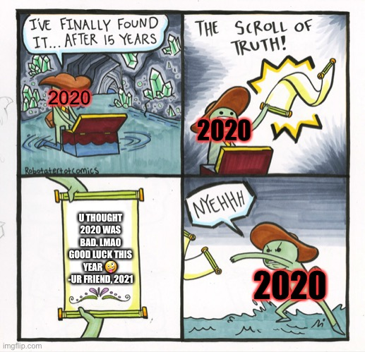 My life in 2020-2021 rn |  2020; 2020; U THOUGHT 2020 WAS BAD. LMAO GOOD LUCK THIS YEAR 🤪 -UR FRIEND, 2021; 2020 | image tagged in memes,the scroll of truth,why,2020 sucks,2021,ahhhhhhhhhhhhh | made w/ Imgflip meme maker
