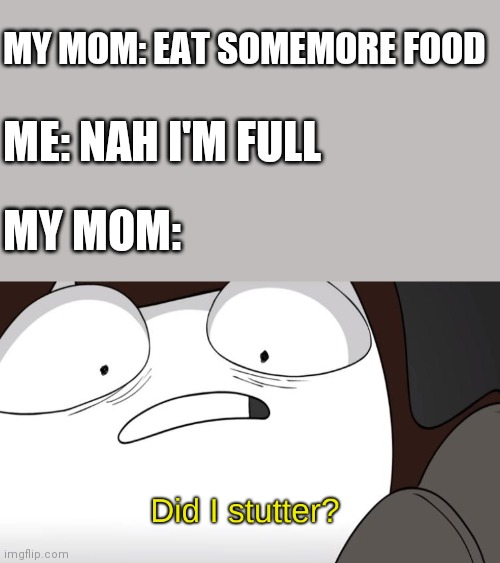 My mom be like |  MY MOM: EAT SOMEMORE FOOD; ME: NAH I'M FULL; MY MOM: | image tagged in did i stutter | made w/ Imgflip meme maker