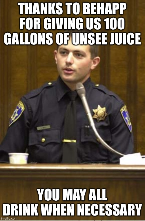 thanks behapp! |  THANKS TO BEHAPP FOR GIVING US 100 GALLONS OF UNSEE JUICE; YOU MAY ALL DRINK WHEN NECESSARY | image tagged in memes,police officer testifying | made w/ Imgflip meme maker