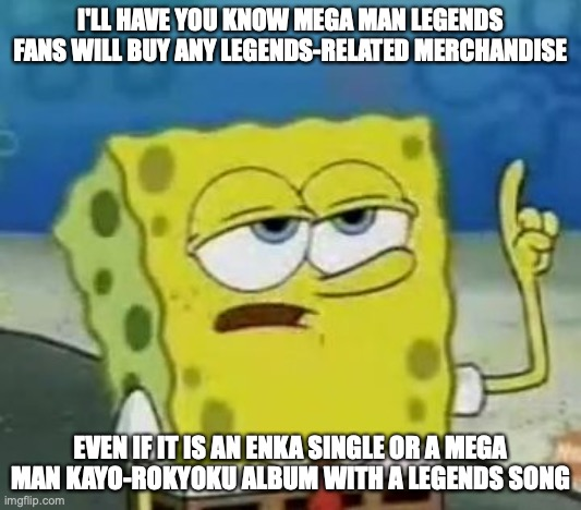 Mega Man Legends Fans |  I'LL HAVE YOU KNOW MEGA MAN LEGENDS FANS WILL BUY ANY LEGENDS-RELATED MERCHANDISE; EVEN IF IT IS AN ENKA SINGLE OR A MEGA MAN KAYO-ROKYOKU ALBUM WITH A LEGENDS SONG | image tagged in memes,i'll have you know spongebob,megaman,megaman legends,MegaManLegends | made w/ Imgflip meme maker