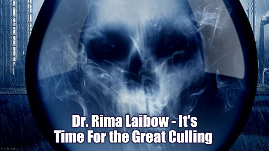 Dr. Rima Laibow - It's Time For the Great Culling  (Video)