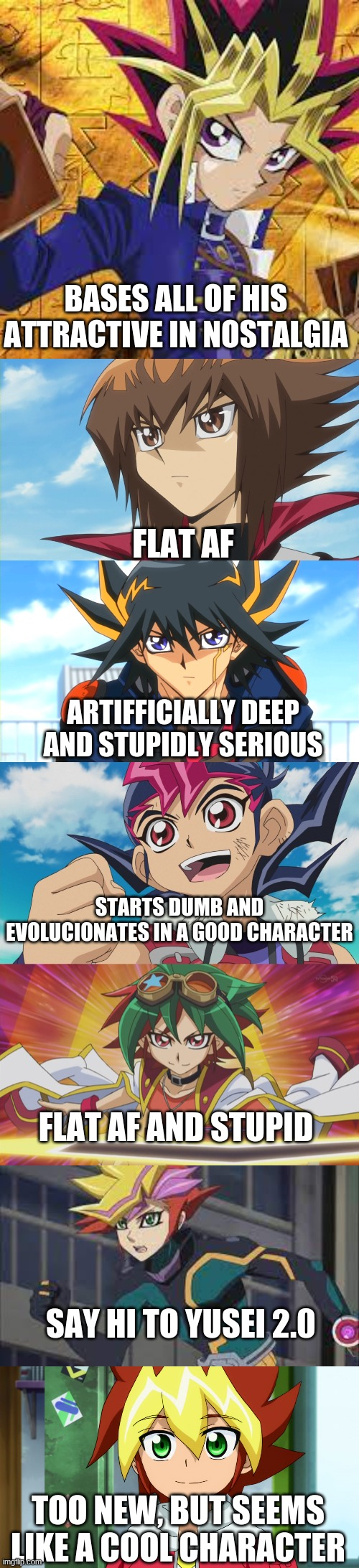 YGO protagonist |  BASES ALL OF HIS ATTRACTIVE IN NOSTALGIA; FLAT AF; ARTIFFICIALLY DEEP AND STUPIDLY SERIOUS; STARTS DUMB AND EVOLUCIONATES IN A GOOD CHARACTER; FLAT AF AND STUPID; SAY HI TO YUSEI 2.0; TOO NEW, BUT SEEMS LIKE A COOL CHARACTER | image tagged in yugioh,funny,memes | made w/ Imgflip meme maker