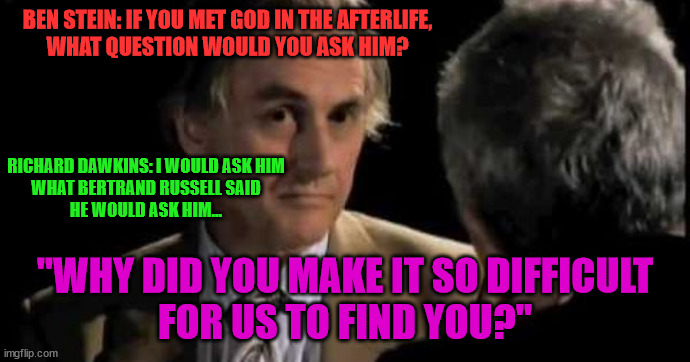 "Richard Dawkins Bertrand Russel AfterLife blasphemy sass 002 |  BEN STEIN: IF YOU MET GOD IN THE AFTERLIFE, WHAT QUESTION WOULD YOU ASK HIM? RICHARD DAWKINS: I WOULD ASK HIM WHAT BERTRAND RUSSELL SAID HE WOULD ASK HIM... ""WHY DID YOU MAKE IT SO DIFFICULT FOR US TO FIND YOU?"" 