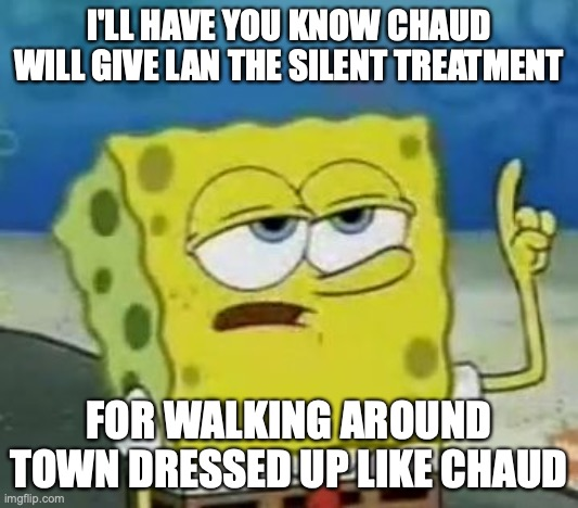 Lan's Silent Treatment |  I'LL HAVE YOU KNOW CHAUD WILL GIVE LAN THE SILENT TREATMENT; FOR WALKING AROUND TOWN DRESSED UP LIKE CHAUD | image tagged in memes,i'll have you know spongebob,lan hikari,eugene chaud,megaman,megaman battle network | made w/ Imgflip meme maker