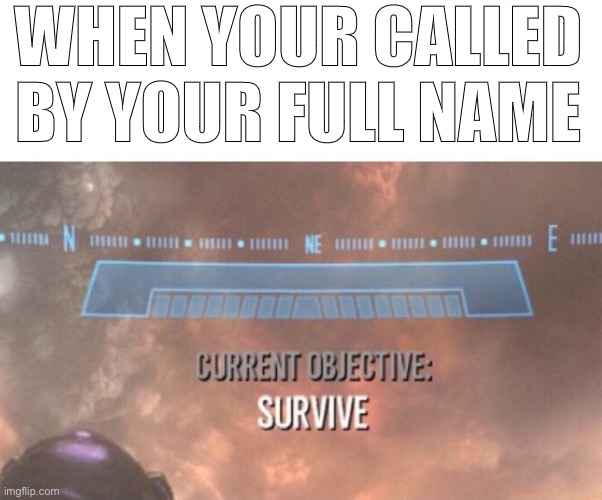 WHEN YOUR CALLED BY YOUR FULL NAME | image tagged in current objective survive | made w/ Imgflip meme maker