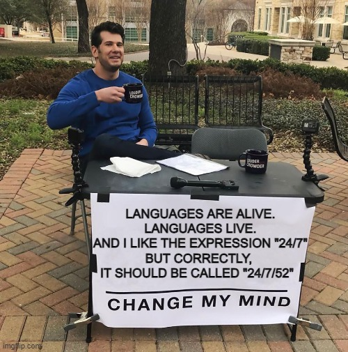 "I love being a squarehead |  LANGUAGES ARE ALIVE. LANGUAGES LIVE. AND I LIKE THE EXPRESSION ""24/7"" BUT CORRECTLY,  IT SHOULD BE CALLED ""24/7/52"" 