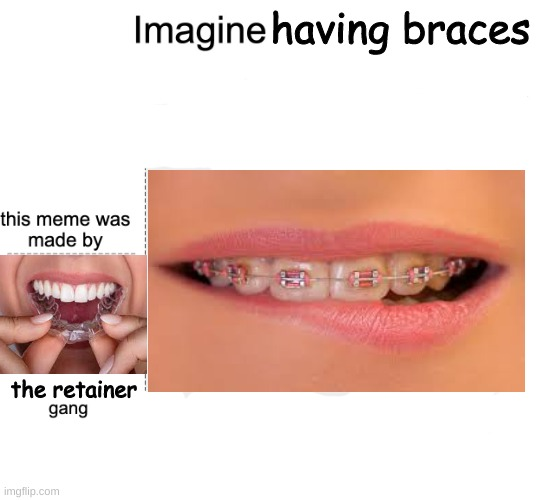 braces |  having braces; the retainer | image tagged in meme gang | made w/ Imgflip meme maker