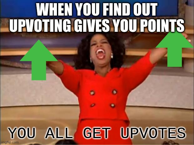 its true try it |  WHEN YOU FIND OUT UPVOTING GIVES YOU POINTS; YOU ALL GET UPVOTES | image tagged in memes,oprah you get a | made w/ Imgflip meme maker