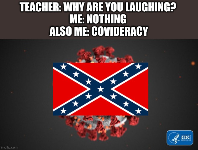 The confederates were the South during the Civil war in case you didn't pay attention in history |  TEACHER: WHY ARE YOU LAUGHING?  ME: NOTHING  ALSO ME: COVIDERACY | image tagged in covid 19,confederate flag | made w/ Imgflip meme maker