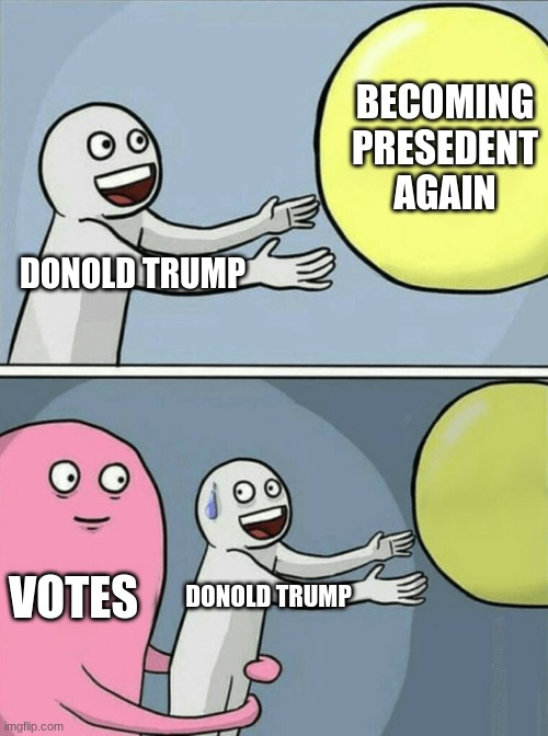 Running Away Balloon |  BECOMING PRESEDENT AGAIN; DONOLD TRUMP; VOTES; DONOLD TRUMP | image tagged in memes,running away balloon | made w/ Imgflip meme maker