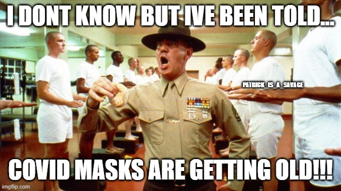 Covid mask |  I DONT KNOW BUT IVE BEEN TOLD... PATRICK_IS_A_SAVAGE; COVID MASKS ARE GETTING OLD!!! | image tagged in covid19,corona virus,face mask,r lee ermey,funny meme,army | made w/ Imgflip meme maker