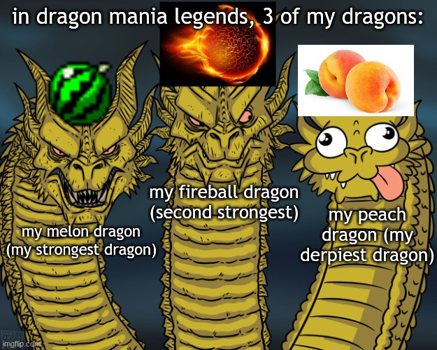 go play DragonML (dragon mania legends) |  in dragon mania legends, 3 of my dragons:; my fireball dragon (second strongest); my peach dragon (my derpiest dragon); my melon dragon (my strongest dragon) | image tagged in three dragons,dragon,three-headed dragon | made w/ Imgflip meme maker
