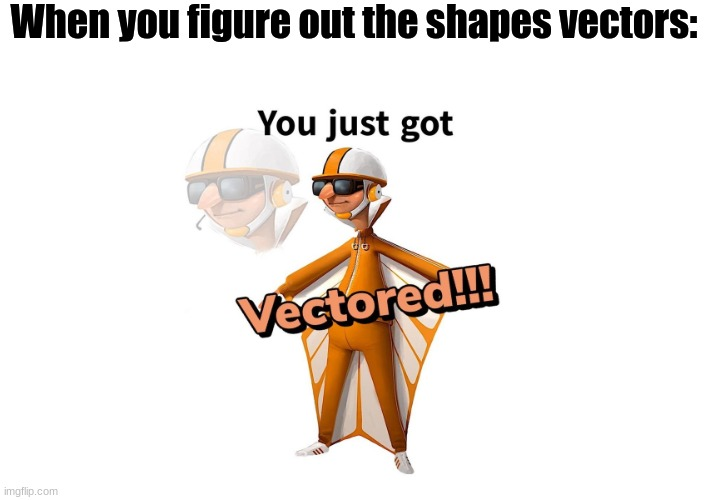 Get vectored shape |  When you figure out the shapes vectors: | image tagged in get vectered,yeet,shapes,geometry,gru,minions | made w/ Imgflip meme maker
