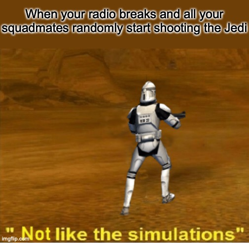 not like the simulations |  When your radio breaks and all your squadmates randomly start shooting the Jedi | image tagged in not like the simulations | made w/ Imgflip meme maker