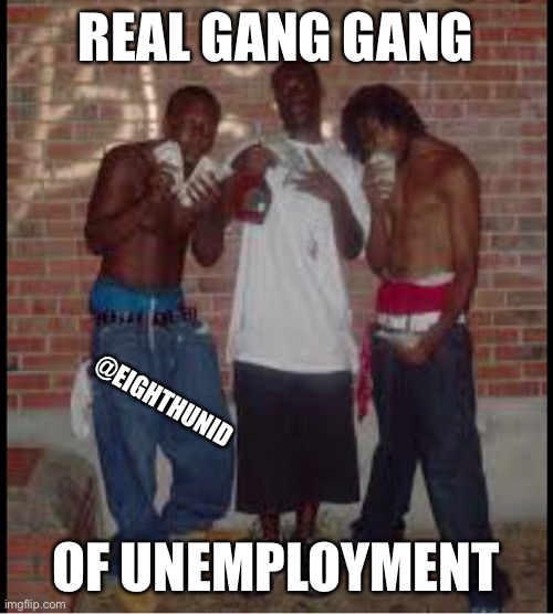 No job |  REAL GANG GANG; @EIGHTHUNID; OF UNEMPLOYMENT | image tagged in no way | made w/ Imgflip meme maker