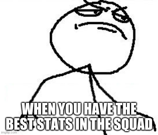 Fk Yeah |  WHEN YOU HAVE THE BEST STATS IN THE SQUAD | image tagged in memes,fk yeah | made w/ Imgflip meme maker
