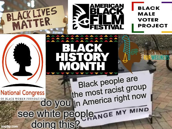 Change My Mind Meme |  Black people are the most racist group in America right now; do you see white people doing this? | image tagged in memes,change my mind | made w/ Imgflip meme maker