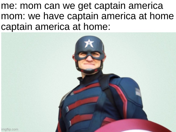 u hate john walker, i hate john walker, we all hate john walker |  me: mom can we get captain america mom: we have captain america at home captain america at home: | image tagged in marvel,captain america | made w/ Imgflip meme maker