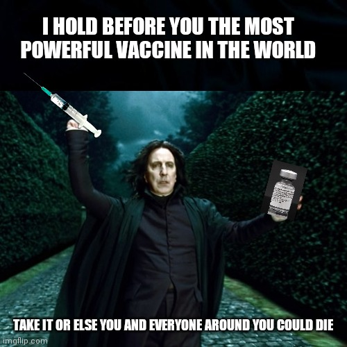 Professor Snape Says |  I HOLD BEFORE YOU THE MOST POWERFUL VACCINE IN THE WORLD; TAKE IT OR ELSE YOU AND EVERYONE AROUND YOU COULD DIE | image tagged in harry potter,professor snape,covid 19,vaccines,funny memes,covid vaccine | made w/ Imgflip meme maker