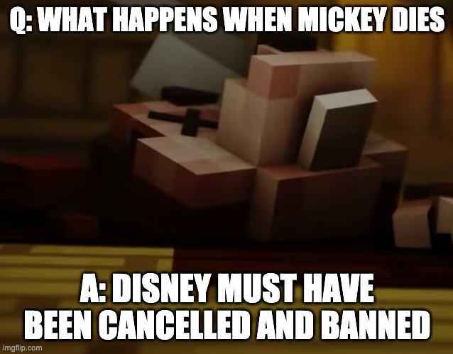 1st meme in this stream |  Q: WHAT HAPPENS WHEN MICKEY DIES; A: DISNEY MUST HAVE BEEN CANCELLED AND BANNED | image tagged in mickey mouse is dead,disney | made w/ Imgflip meme maker