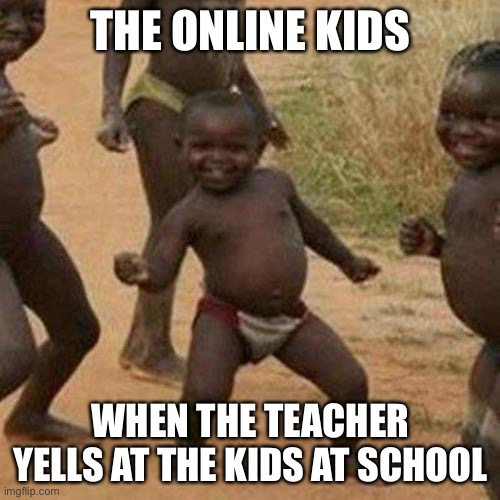 Online school rules |  THE ONLINE KIDS; WHEN THE TEACHER YELLS AT THE KIDS AT SCHOOL | image tagged in memes,third world success kid,school,covid 19,online school,online | made w/ Imgflip meme maker