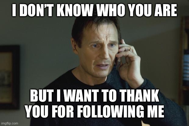 Followers |  I DON'T KNOW WHO YOU ARE; BUT I WANT TO THANK YOU FOR FOLLOWING ME | image tagged in i don't know who are you,follow,followers,thank you | made w/ Imgflip meme maker