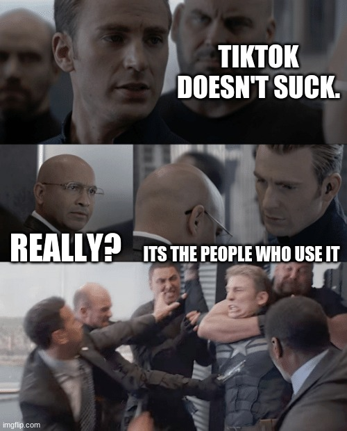 Captain america elevator |  TIKTOK DOESN'T SUCK. REALLY? ITS THE PEOPLE WHO USE IT | image tagged in captain america elevator | made w/ Imgflip meme maker