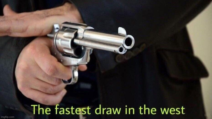 Fastest draw in the west | image tagged in fastest draw in the west | made w/ Imgflip meme maker