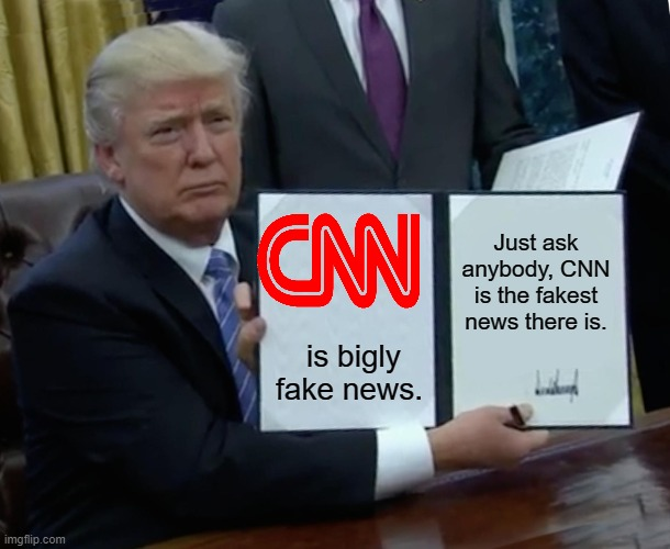 Trump Bill Signing Meme | is bigly fake news. Just ask anybody, CNN is the fakest news there is. | image tagged in memes,trump bill signing | made w/ Imgflip meme maker