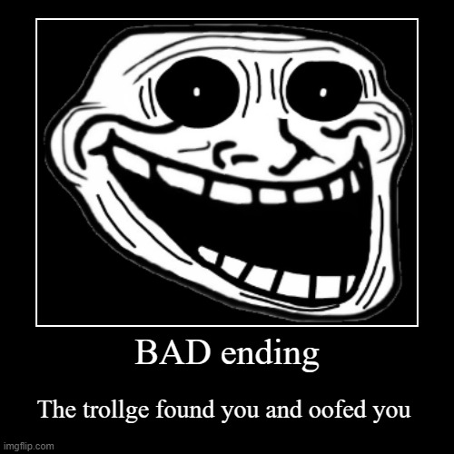 BAD ending | The trollge found you and oofed you | image tagged in demotivationals,horror | made w/ Imgflip demotivational maker