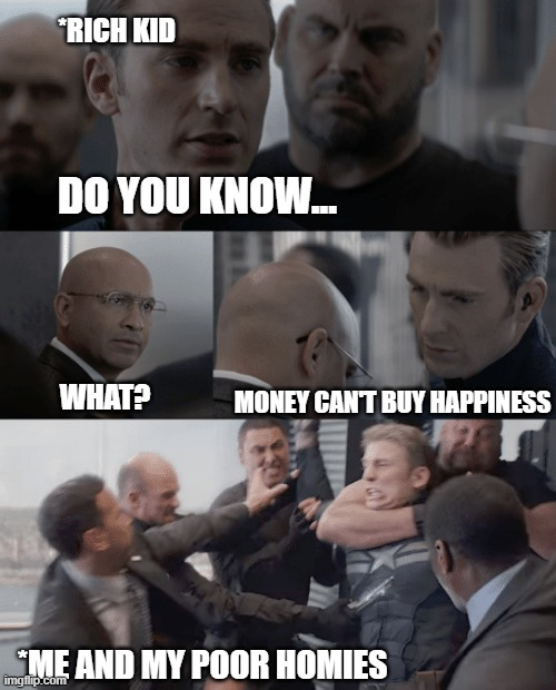 Money Cant buy Happiness |  *RICH KID; DO YOU KNOW... MONEY CAN'T BUY HAPPINESS; WHAT? *ME AND MY POOR HOMIES | image tagged in captain america elevator | made w/ Imgflip meme maker