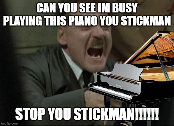 CAN YOU SEE IM BUSY PLAYING THIS PIANO YOU STICKMAN STOP YOU STICKMAN!!!!!! | made w/ Imgflip meme maker