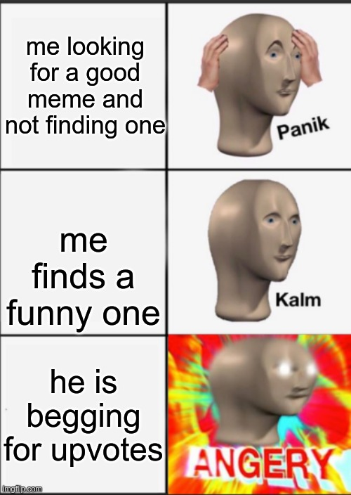 Panik Kalm Angery |  me looking for a good meme and not finding one; me finds a funny one; he is begging for upvotes | image tagged in panik kalm angery | made w/ Imgflip meme maker
