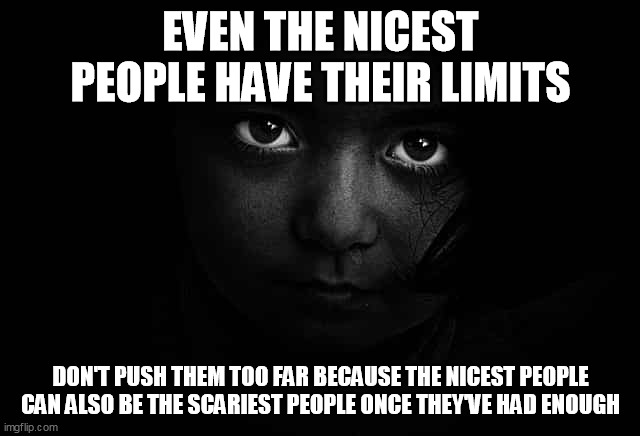 Nice People Have Their Limits |  EVEN THE NICEST PEOPLE HAVE THEIR LIMITS; DON'T PUSH THEM TOO FAR BECAUSE THE NICEST PEOPLE CAN ALSO BE THE SCARIEST PEOPLE ONCE THEY'VE HAD ENOUGH | image tagged in limits,hurt,pain,dark | made w/ Imgflip meme maker