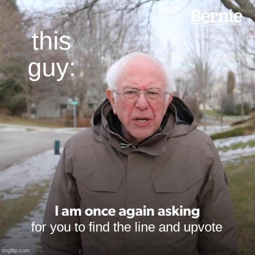 this guy: for you to find the line and upvote | image tagged in memes,bernie i am once again asking for your support | made w/ Imgflip meme maker