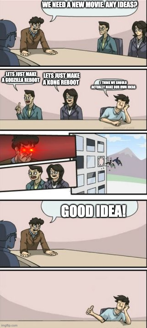 Literally movie makers |  WE NEED A NEW MOVIE. ANY IDEAS? LETS JUST MAKE A GODZILLA REBOOT; LETS JUST MAKE A KONG REBOOT; I THINK WE SHOULD ACTUALLY MAKE OUR OWN IDEAS; GOOD IDEA! | image tagged in boardroom meeting sugg 2 | made w/ Imgflip meme maker